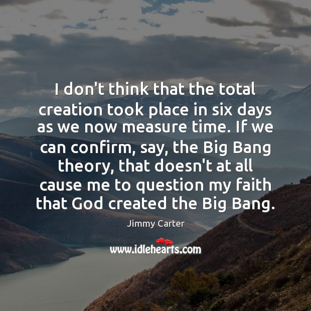 I don't think that the total creation took place in six days Jimmy Carter Picture Quote