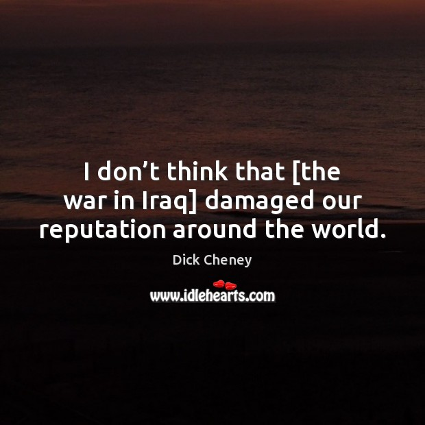 I don't think that [the war in Iraq] damaged our reputation around the world. Dick Cheney Picture Quote