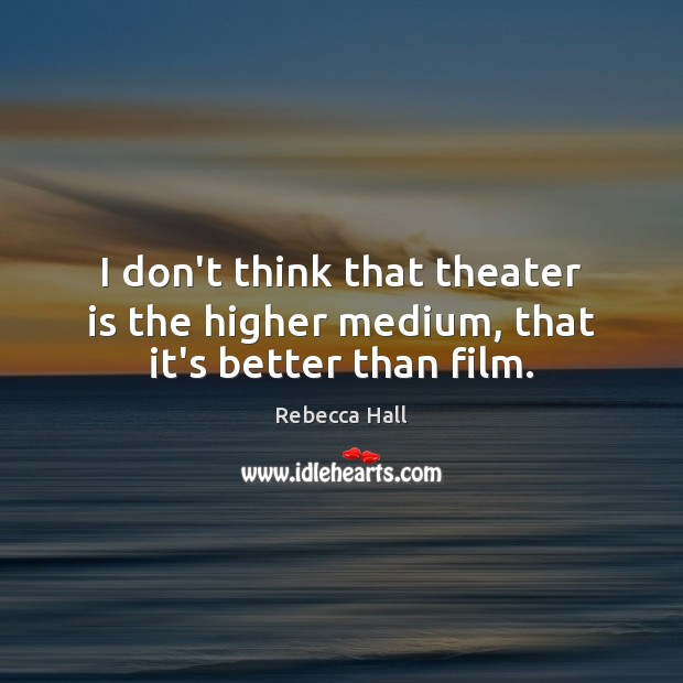 Image, I don't think that theater is the higher medium, that it's better than film.