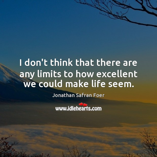 I don't think that there are any limits to how excellent we could make life seem. Image