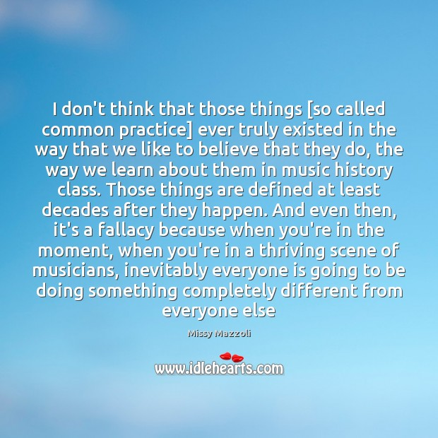 I don't think that those things [so called common practice] ever truly Missy Mazzoli Picture Quote