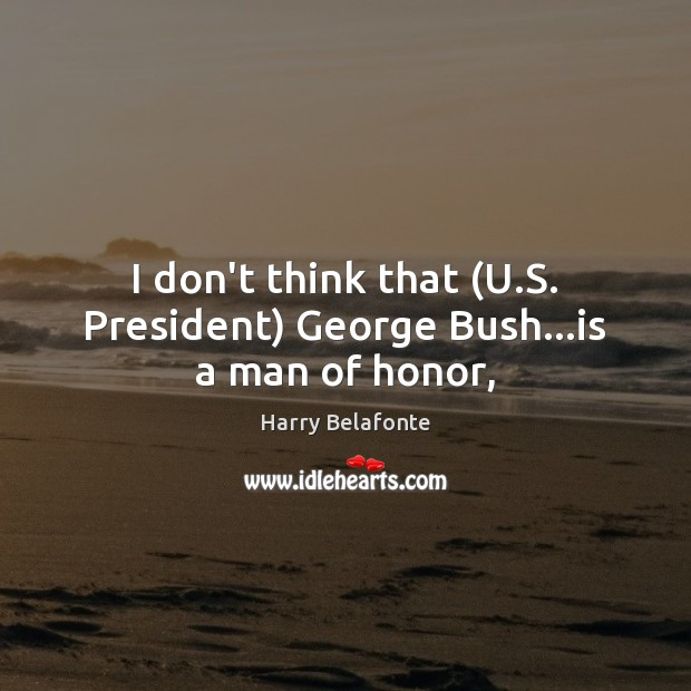 Image, I don't think that (U.S. President) George Bush…is a man of honor,