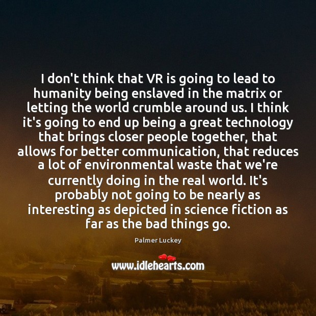 I don't think that VR is going to lead to humanity being Image