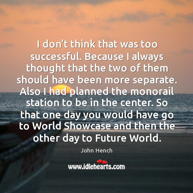 I don't think that was too successful. Because I always thought that the two of John Hench Picture Quote