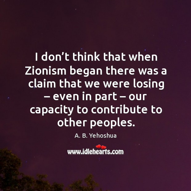 Image, I don't think that when zionism began there was a claim that we were losing