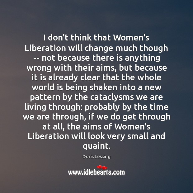 I don't think that Women's Liberation will change much though — not Doris Lessing Picture Quote