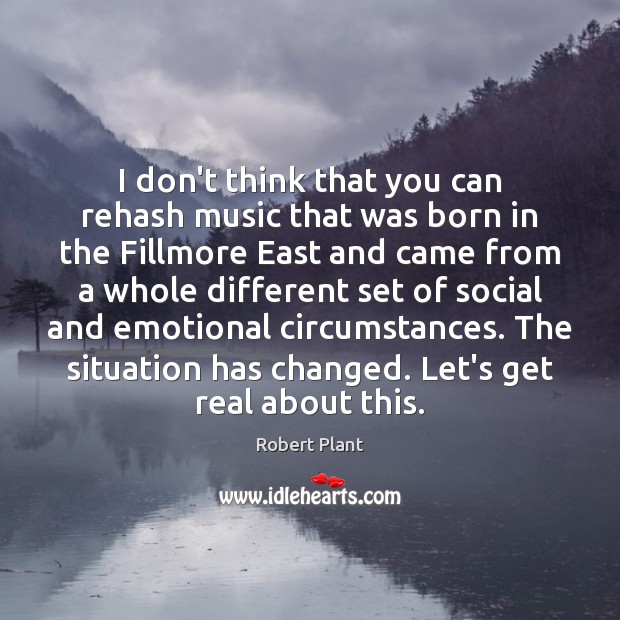 I don't think that you can rehash music that was born in Robert Plant Picture Quote