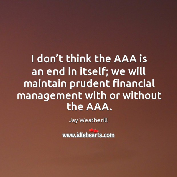 I don't think the aaa is an end in itself; we will maintain prudent financial management with or without the aaa. Image