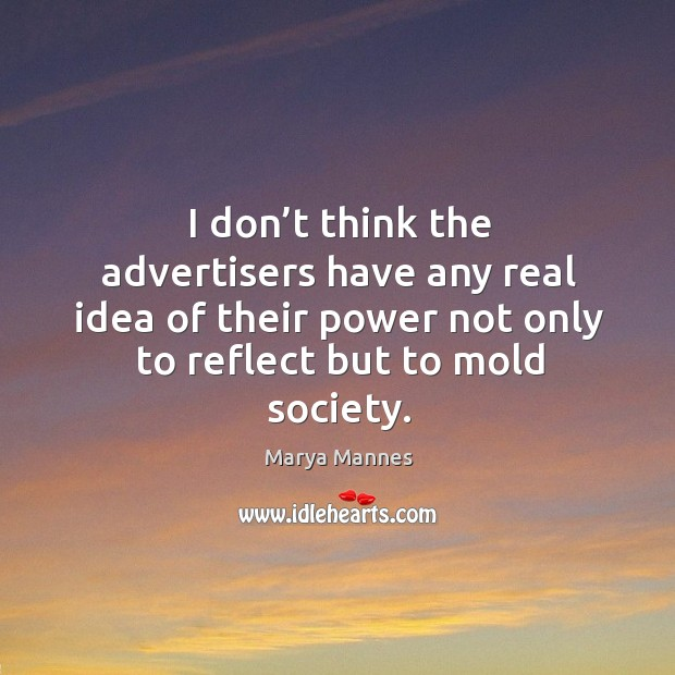 I don't think the advertisers have any real idea of their power not only to reflect but to mold society. Image