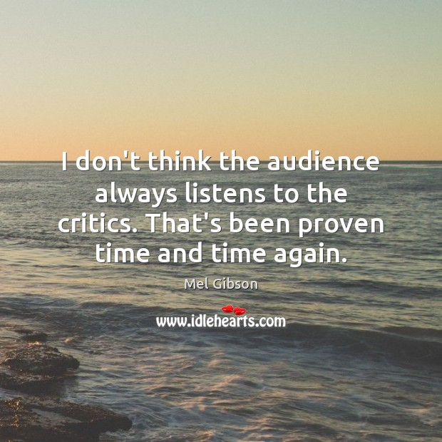 I don't think the audience always listens to the critics. That's been Mel Gibson Picture Quote