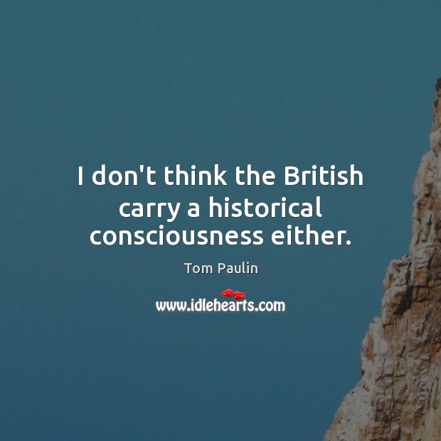 Image, I don't think the British carry a historical consciousness either.