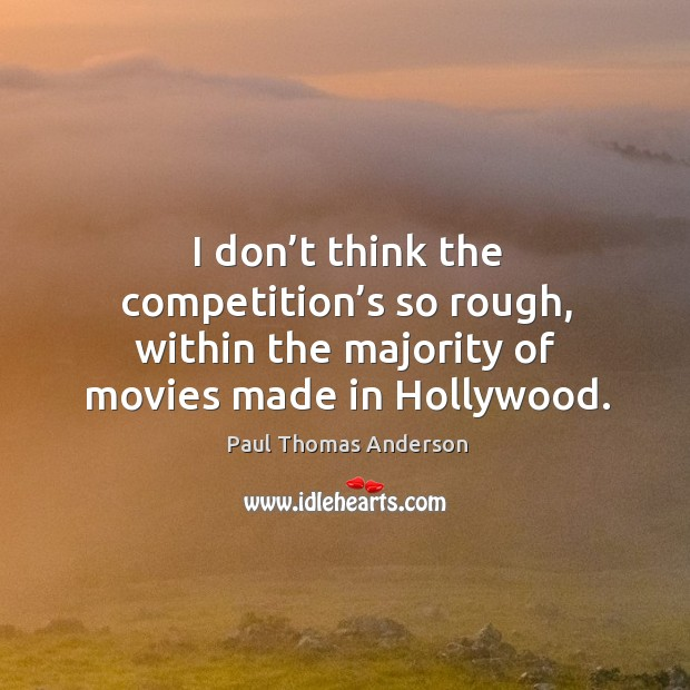 I don't think the competition's so rough, within the majority of movies made in hollywood. Paul Thomas Anderson Picture Quote