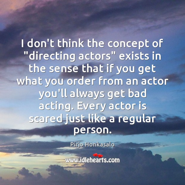 """I don't think the concept of """"directing actors"""" exists in the sense Pirjo Honkasalo Picture Quote"""