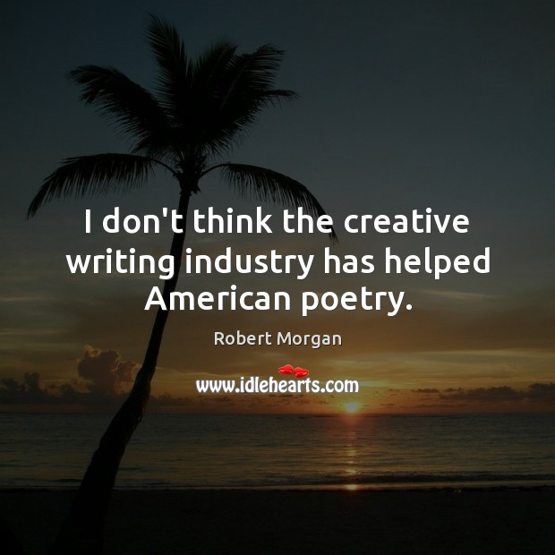 Image, I don't think the creative writing industry has helped American poetry.