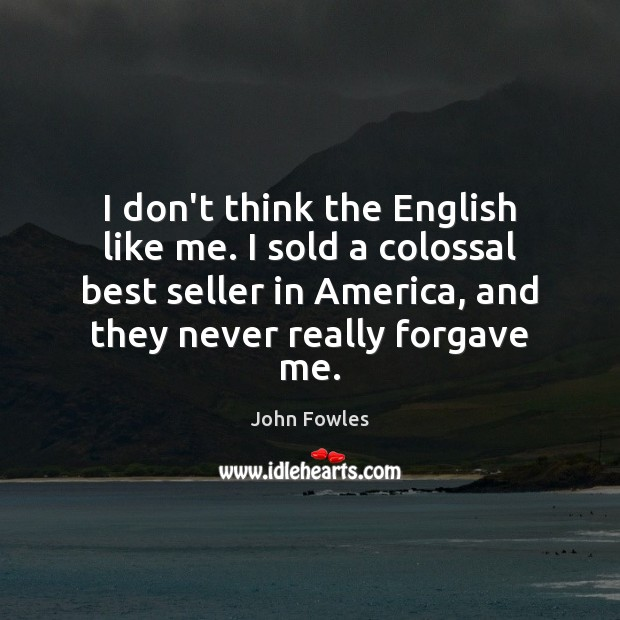 I don't think the English like me. I sold a colossal best John Fowles Picture Quote