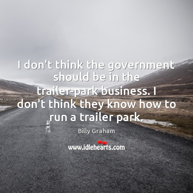 I don't think the government should be in the trailer-park business. I Government Quotes Image