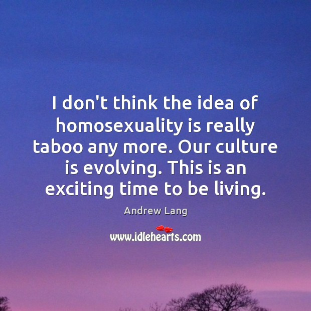 I don't think the idea of homosexuality is really taboo any more. Image