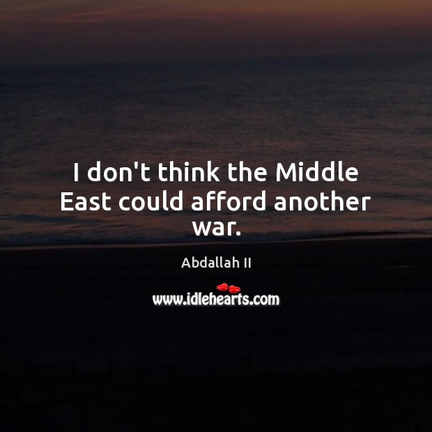 Image, I don't think the Middle East could afford another war.