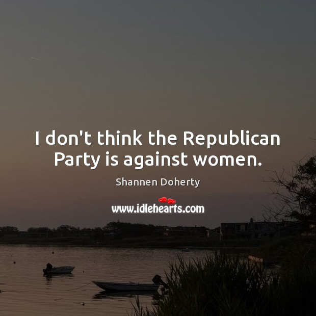 I don't think the Republican Party is against women. Shannen Doherty Picture Quote