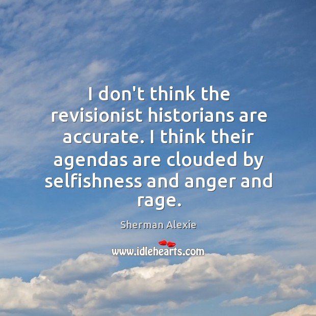 I don't think the revisionist historians are accurate. I think their agendas Image