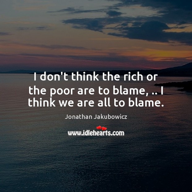 I don't think the rich or the poor are to blame, .. I think we are all to blame. Image