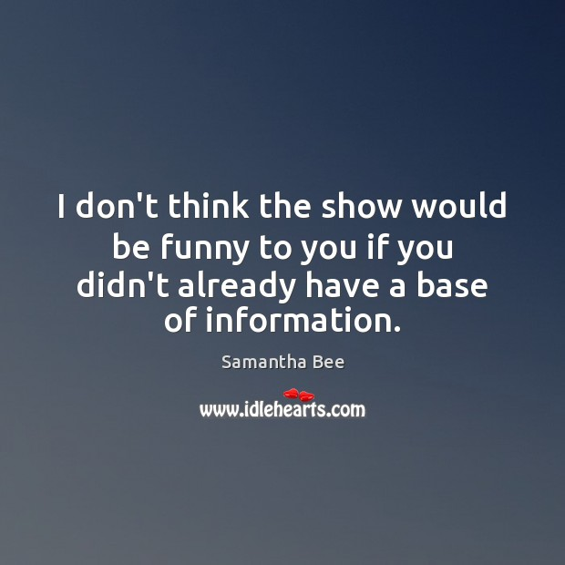 I don't think the show would be funny to you if you Samantha Bee Picture Quote