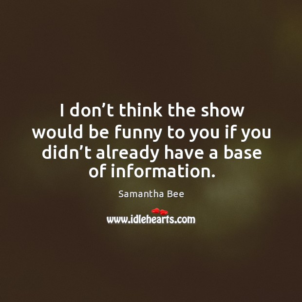 I don't think the show would be funny to you if you didn't already have a base of information. Samantha Bee Picture Quote