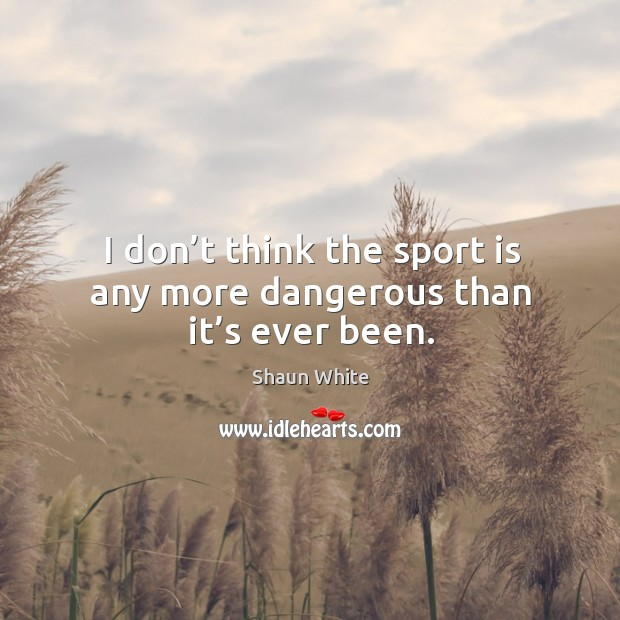 I don't think the sport is any more dangerous than it's ever been. Image