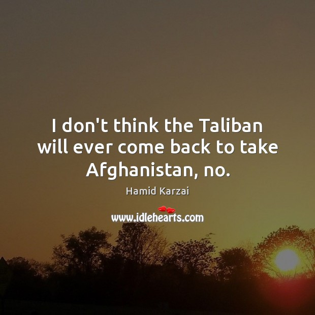 Image, I don't think the Taliban will ever come back to take Afghanistan, no.