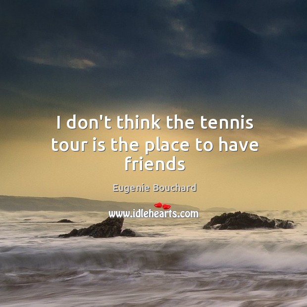 Image, I don't think the tennis tour is the place to have friends