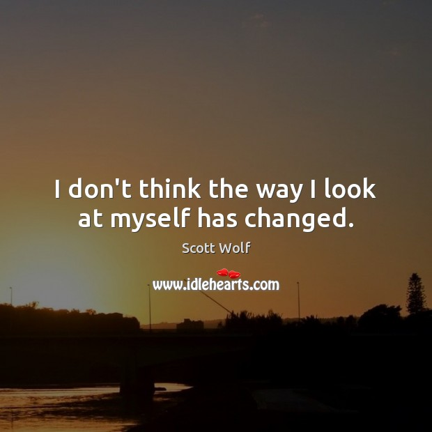 I don't think the way I look at myself has changed. Image
