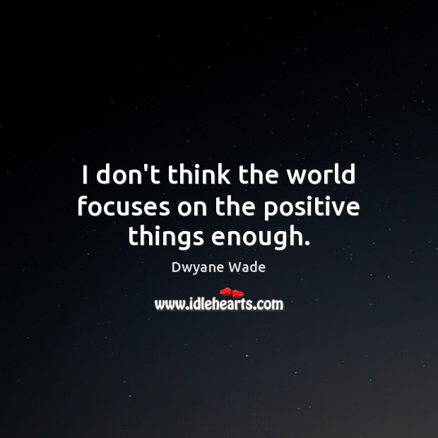 I don't think the world focuses on the positive things enough. Dwyane Wade Picture Quote