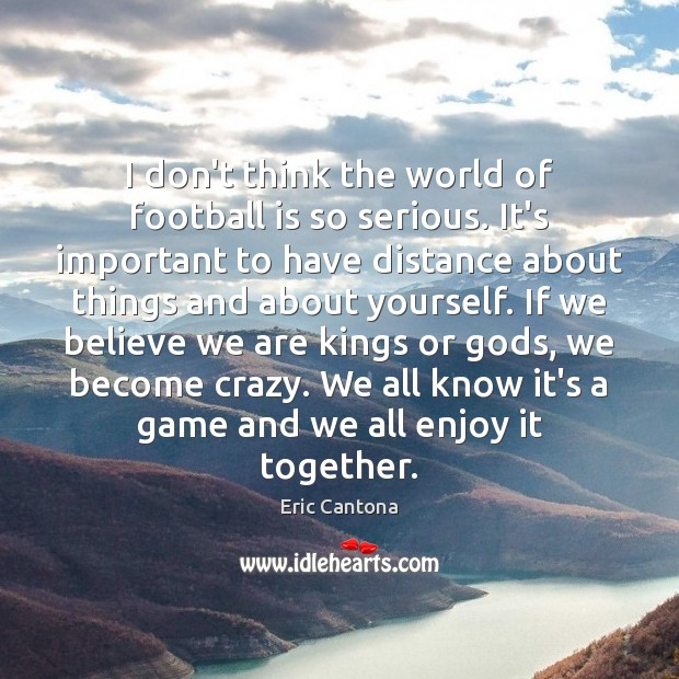 I don't think the world of football is so serious. It's important Eric Cantona Picture Quote