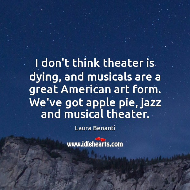 I don't think theater is dying, and musicals are a great American Laura Benanti Picture Quote