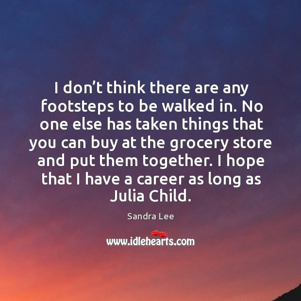 I don't think there are any footsteps to be walked in. Sandra Lee Picture Quote