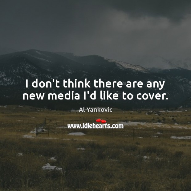 I don't think there are any new media I'd like to cover. Al Yankovic Picture Quote