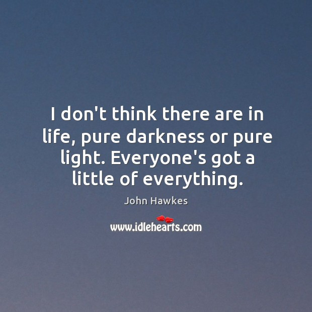 I don't think there are in life, pure darkness or pure light. John Hawkes Picture Quote