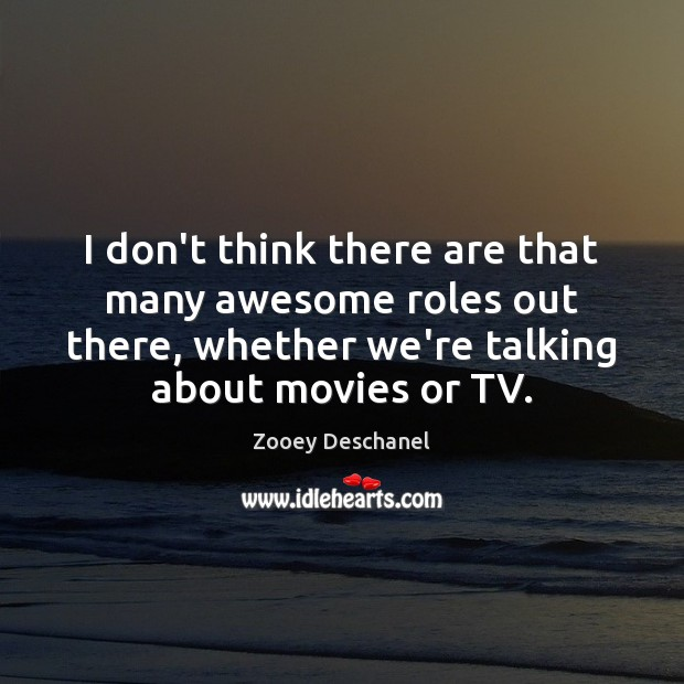 I don't think there are that many awesome roles out there, whether Zooey Deschanel Picture Quote