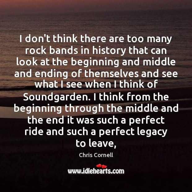 I don't think there are too many rock bands in history that Chris Cornell Picture Quote