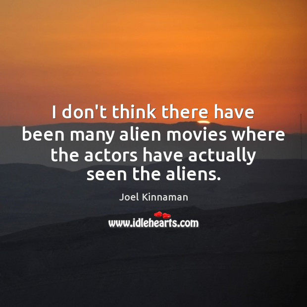 I don't think there have been many alien movies where the actors Image