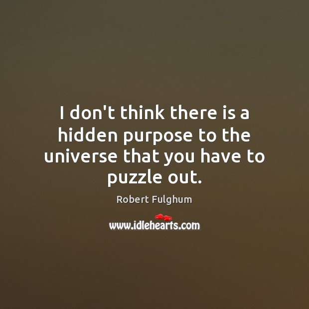 I don't think there is a hidden purpose to the universe that you have to puzzle out. Image