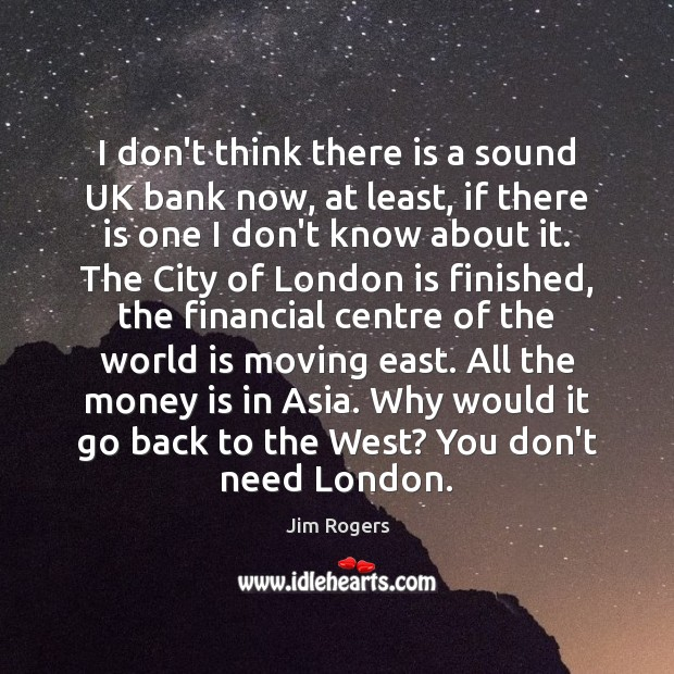 I don't think there is a sound UK bank now, at least, Jim Rogers Picture Quote