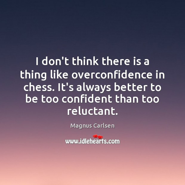 I don't think there is a thing like overconfidence in chess. It's Magnus Carlsen Picture Quote