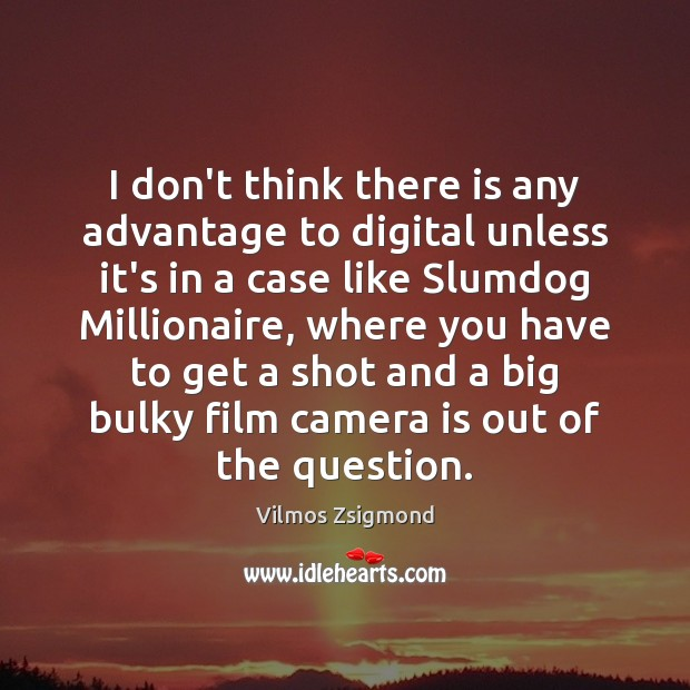 I don't think there is any advantage to digital unless it's in Vilmos Zsigmond Picture Quote