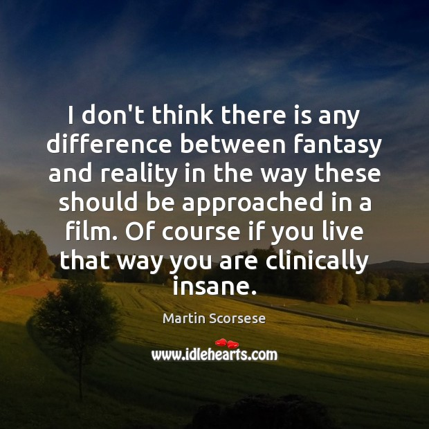 I don't think there is any difference between fantasy and reality in Martin Scorsese Picture Quote