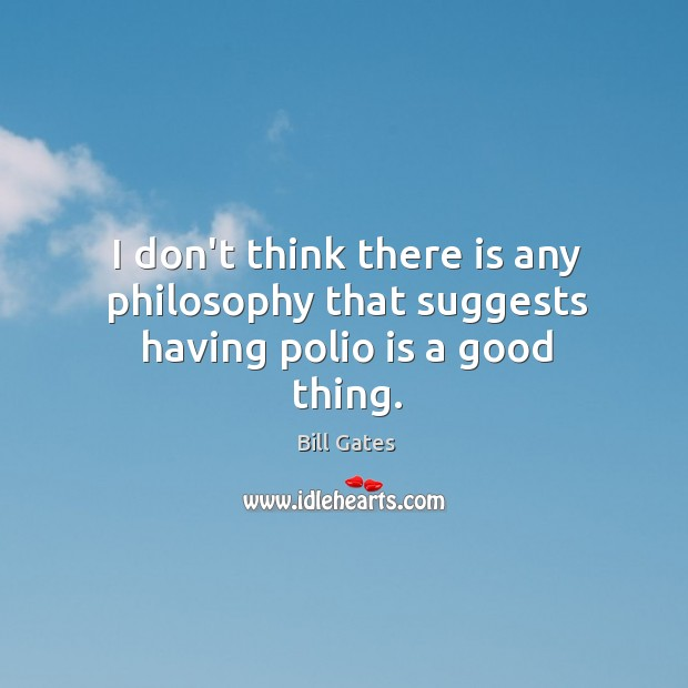I don't think there is any philosophy that suggests having polio is a good thing. Image