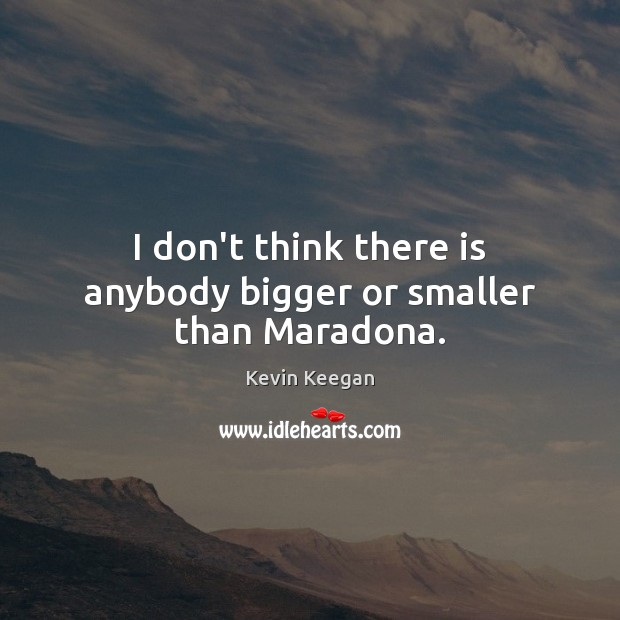 I don't think there is anybody bigger or smaller than Maradona. Kevin Keegan Picture Quote