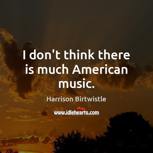 I don't think there is much American music. Image