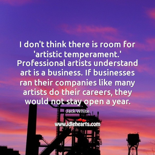 Image, I don't think there is room for 'artistic temperament.' Professional artists
