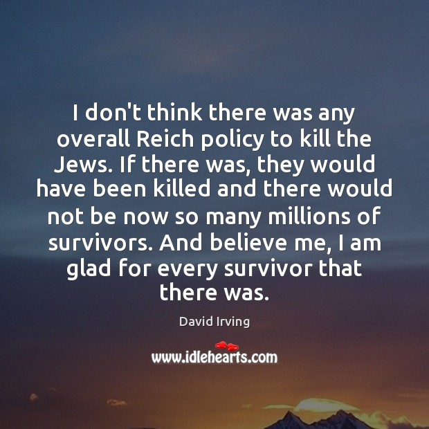 I don't think there was any overall Reich policy to kill the Image